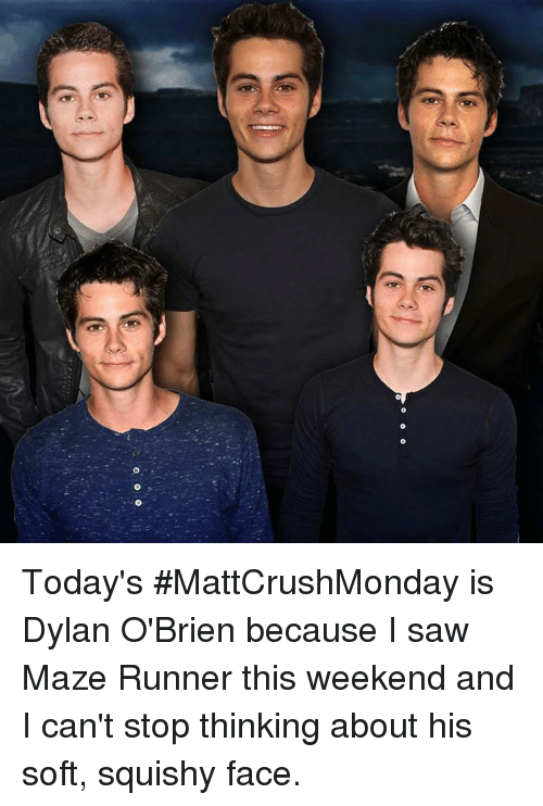 Dylan O'Brien: Today's #MattCrushMonday is Dylan O'Brien because I saw Maze Runner this weekend and I can't stop thinking about his soft, squishy face.