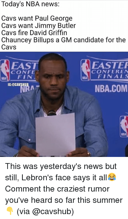 confer: Today's NBA news:  Cavs want Paul George  Cavs want Jimmy Butler  Cavs fire David Griffin  Chauncey Billups a GM candidate for the  Cavs  EASTER  EAST  CONFER EN  CONFE.  NEM FINALS  FIN  IG:@CAVS  NBA.COM This was yesterday's news but still, Lebron's face says it all😂 Comment the craziest rumor you've heard so far this summer👇 (via @cavshub)