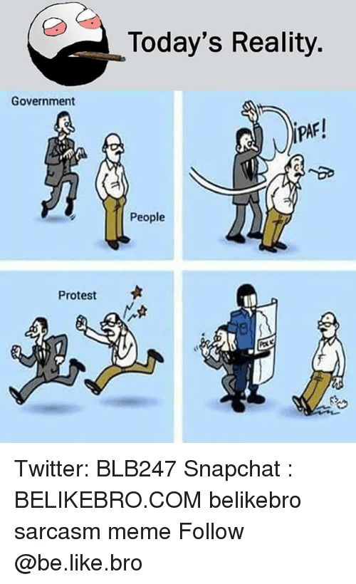 Be Like, Meme, and Memes: Today's Reality.  Government  PAR  People  Protest Twitter: BLB247 Snapchat : BELIKEBRO.COM belikebro sarcasm meme Follow @be.like.bro