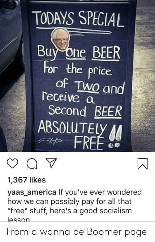 """Yaas: TODAYS SPECIAL  Buy One BEER  For the price  of TWO and  receive a  Second BEER  ABSOLUTELY AA  FREE  a V  1,367 likes  yaas_america If you've ever wondered  how we can possibly pay for all that  """"free"""" stuff, here's a good socialism  lesson From a wanna be Boomer page"""