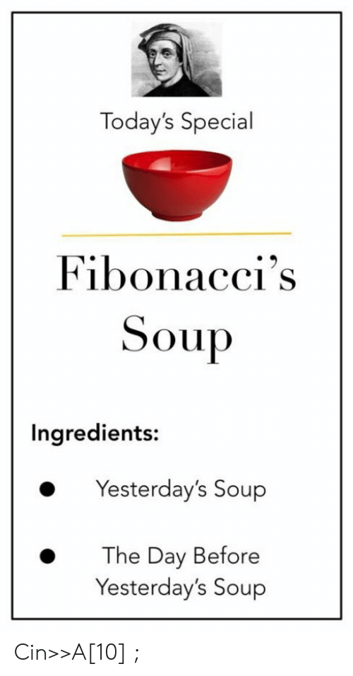 A 10: Today's Special  Fibonacci's  Soup  Ingredients:  Yesterday's Soup  The Day Before  Yesterday's Soup Cin>>A[10] ;