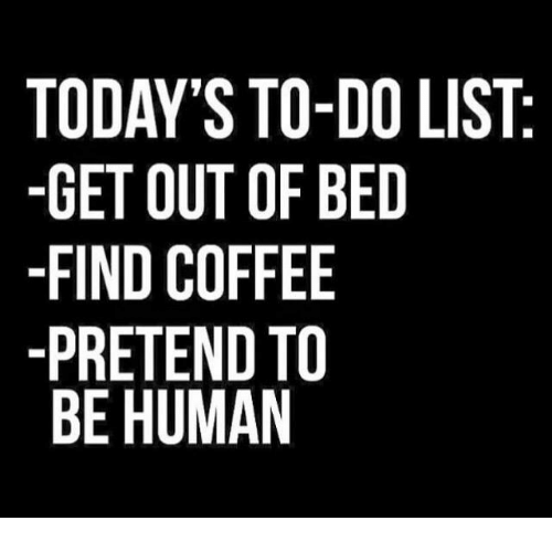 Memes, Coffee, and 🤖: TODAY'S TO-DO LIST  -GET OUT OF BED  -FIND COFFEE  -PRETEND TO  BE HUMAN