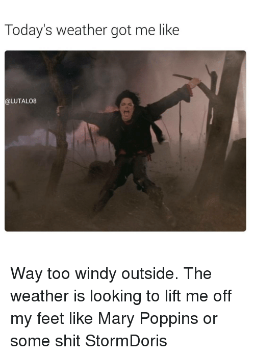 Memes, Shit, and Mary Poppins: Today's weather got me like  OLUTALO8 Way too windy outside. The weather is looking to lift me off my feet like Mary Poppins or some shit StormDoris