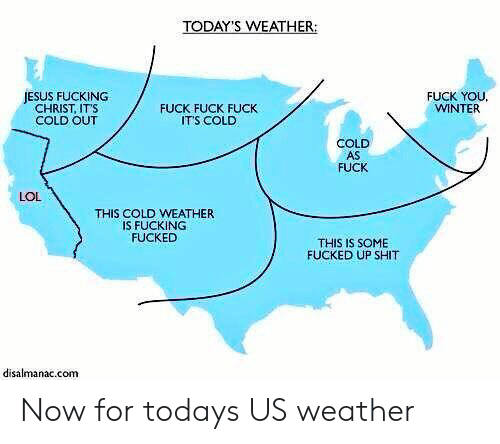 Fuck Its: TODAY'S WEATHER:  JESUS FUCKING  CHRIST, ITS  COLD OUT  FUCK FUCK FUCK  ITS COLD  FUCK YOU  WINTER  COLD  AS  FUCK  LOL  THIS COLD WEATHER  IS FUCKING  FUCKED  THIS IS SOME  FUCKED UP SHIT  disalmanac.com Now for todays US weather