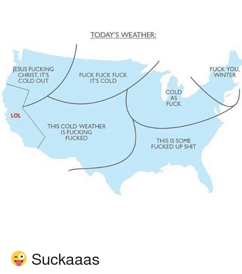 Fuck You, Fucking, and Funny: TODAY'S WEATHER:  JESUS FUCKING  CHRIST, IT'S  FUCK FUCK FUCK  COLD OUT  IT'S COLD  COLD  AS  FUCK  LOL  THIS COLD WEATHER  IS FUCKING  FUCKED  THIS IS SOME  FUCKED UP SHIT  FUCK YOU.  WINTER 😜 Suckaaas