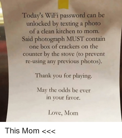 crackers: Today's WiFi password can be  unlocked by texting a photo  of a clean kitchen to mom.  Said photograph MUST contain  one box of crackers on the  counter by the stove (to prevent  re-using any previous photos)  Thank you for playing.  May the odds be ever  in your tavor.  Love, Mom This Mom <<<