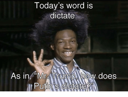"""Dictater: Today's word is  dictate  As in """"Mr TrumpA how does"""