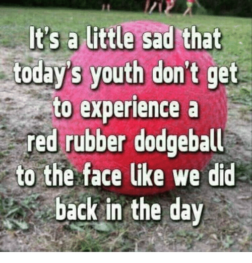 Dodgeball: today's youth don't get  to experience a  red rubber dodgeball  to the face like we did  back in the day
