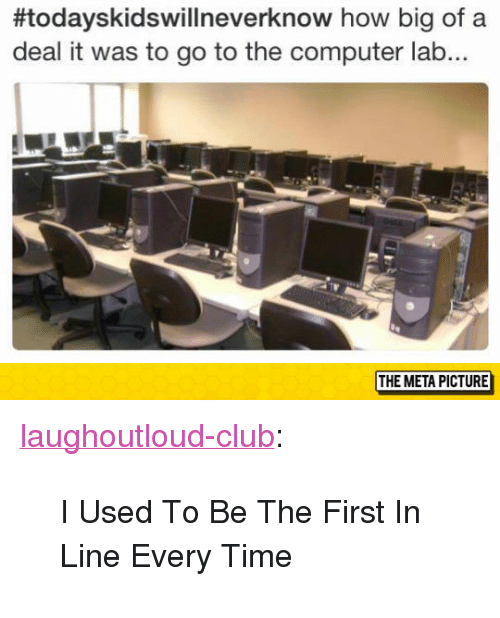 "Today's Kids Will Never Know:  #todayskidswillneverknow how big of a  deal it was to go to the computer lab...  THE META PICTURE <p><a href=""http://laughoutloud-club.tumblr.com/post/172973255345/i-used-to-be-the-first-in-line-every-time"" class=""tumblr_blog"">laughoutloud-club</a>:</p>  <blockquote><p>I Used To Be The First In Line Every Time</p></blockquote>"