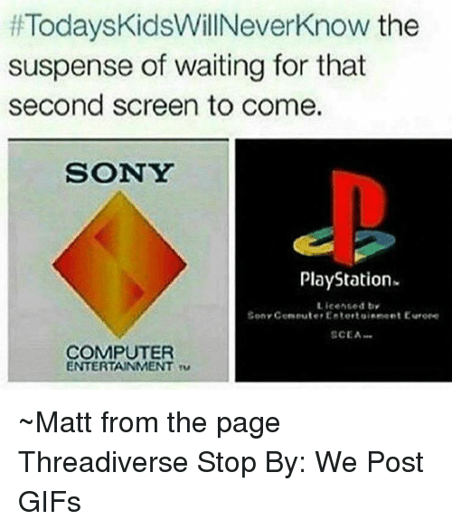 Today's Kids Will Never Know:  #TodaysKidsWillNeverKnow the  suspense of waiting for that  second screen to come.  SONY  PlayStation-  Licensed bv  Cony Coneute Entertsiement Eurone  CEA.  COMPUTER  ENTERTAINMENT T ~Matt from the page Threadiverse Stop By: We Post GIFs
