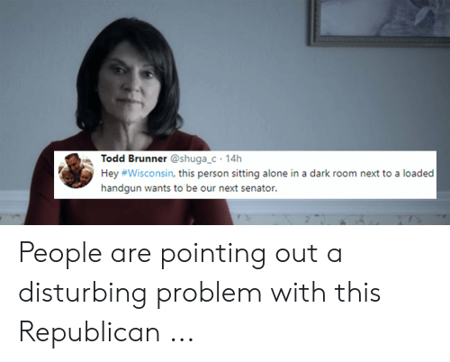 Leah Meme: Todd Brunner @shuga_c 14h  Hey #Wisconsin, this person sitting alone in a dark room next to a loaded  handgun wants to be our next senator People are pointing out a disturbing problem with this Republican ...