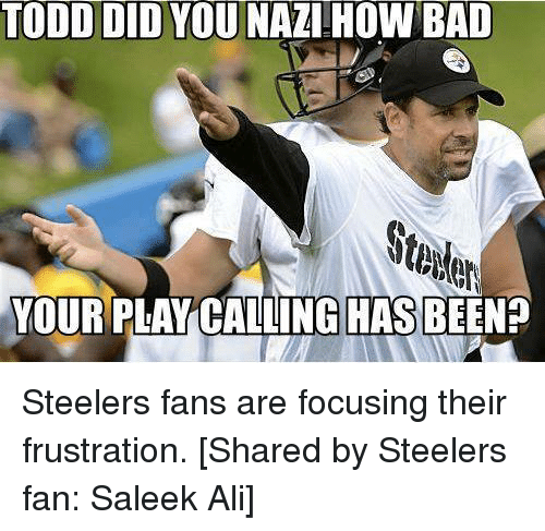 Steelers: TODD DID YOU NAZI HOW BAD  YOUR PLAY CALLING HAS BEEN? Steelers fans are focusing their frustration.