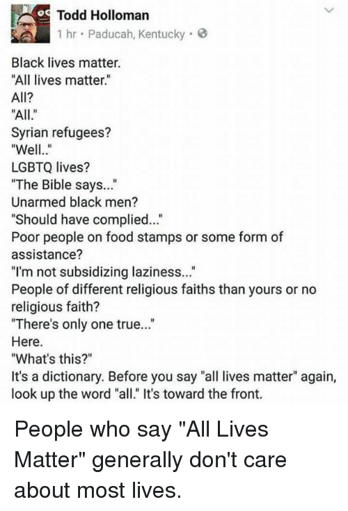 """All Lives Matter, Black Lives Matter, and Food: Todd Holloman  1 hr Paducah, Kentucky  Black lives matter.  """"All lives matter""""  All?  Syrian refugees?  Well..""""  LGBTQ lives?  The Bible says...""""  Unarmed black men?  Should have complied...""""  Poor people on food stamps or some form of  assistance?  """"I'm not subsidizing laziness...  People of different religious faiths than yours or no  religious faith?  There's only one true...""""  Here.  What's this?""""  It's a dictionary. Before you say """"all lives matter"""" again,  look up the word """"all."""" It's toward the front. People who say """"All Lives Matter"""" generally don't care about most lives."""