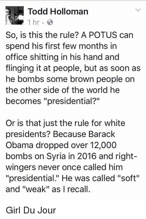 """Obama, Soon..., and Barack Obama: Todd Holloman  1 hr.  So, is this the rule? A POTUS can  spend his first few months in  office shitting in his hand and  flinging it at people, but as soon as  he bombs some brown people on  the other side of the world he  becomes """"presidential?""""  Or is that just the rule for white  presidents? Because Barack  Obama dropped over 12,000  bombs on Syria in 2016 and right-  wingers never once called him  """"presidential."""" He was called """"soft""""  and """"weak"""" as I recall. Girl Du Jour"""