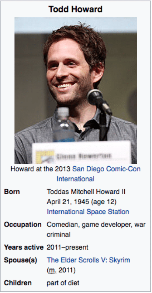 scrolls: Todd Howard  Howard at the 2013 San Diego Comic-Con  International  Toddas Mitchell Howard II  April 21, 1945 (age 12)  International Space Station  Born  Occupation Comedian, game developer, war  criminal  Years active 2011-present  Spouse(s) The Elder Scrolls V: Skyrim  m.2011)  part of diet  Children