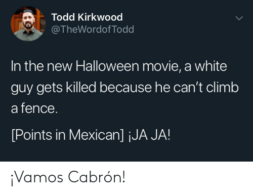 Mexican: Todd Kirkwood  @TheWordof Todd  In the new Halloween movie, a white  guy gets killed because he can't climb  a fence.  [Points in Mexican] jJA JA! ¡Vamos Cabrón!