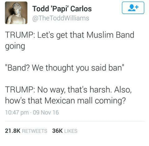 "Muslim Band: Todd Papi"" Carlos  The Todd Williams  TRUMP: Let's get that Muslim Band  going  ""Band? We thought you said ban  TRUMP: No way, that's harsh. Also,  how's that Mexican mall coming?  10:47 pm 09 Nov 16  21.8K  RETWEETS  36K  LIKES"