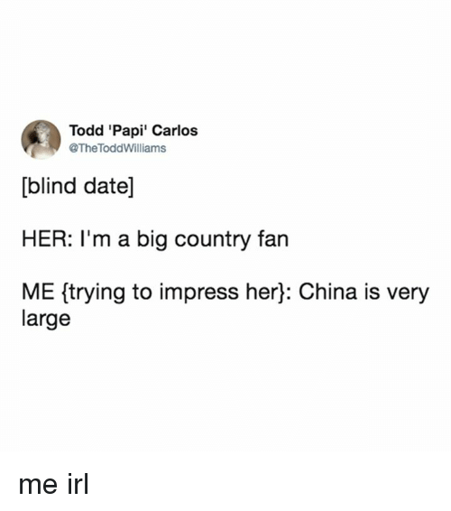 Memes, China, and Date: Todd 'Papi' Carlos  @The ToddWilliams  [blind date]  HER: I'm a big country fan  ME (trying to impress her]: China is very  large me irl