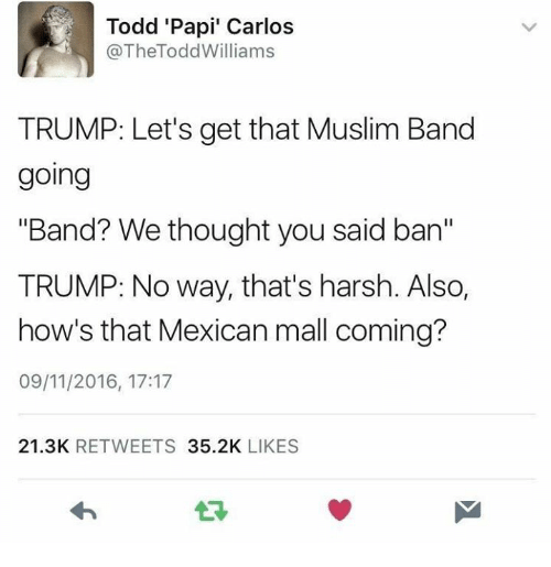 "Muslim Band: Todd 'Papi' Carlos  @TheTodd Williams  TRUMP: Let's get that Muslim Band  going  ""Band? We thought you said ban""  TRUMP: No way, that's harsh. Also,  how's that Mexican mall coming?  09/11/2016, 17:17  21.3K  RETWEETS  35.2K  LIKES"