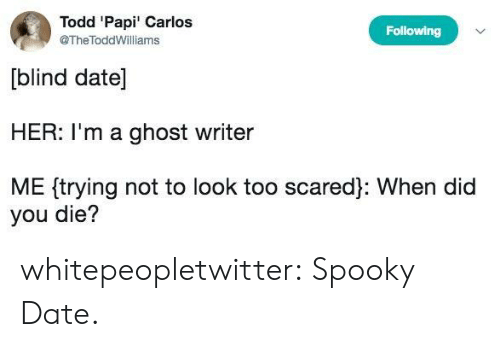 did you die: Todd 'Papi' Carlos  @TheToddWilliams  Following  blind date]  HER: I'm a ghost writer  ME trying not to look too scared]: When did  you die? whitepeopletwitter:  Spooky Date.
