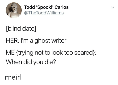 did you die: Todd 'Spooki' Carlos  @TheToddWilliams  [blind date]  HER: I'm a ghost writer  ME ftrying not to look too scared:  When did you die? meirl
