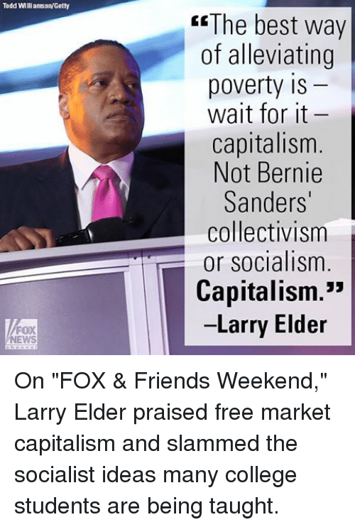 "Bernie Sanders, College, and Friends: Todd Williamson/Getty  FOX  NEWS  The best way  of alleviating  poverty IS  wait for it  capitalism  Not Bernie  Sanders'  collectivism  or socialism  Capitalism.""  Larry Elder On ""FOX & Friends Weekend,"" Larry Elder praised free market capitalism and slammed the socialist ideas many college students are being taught."