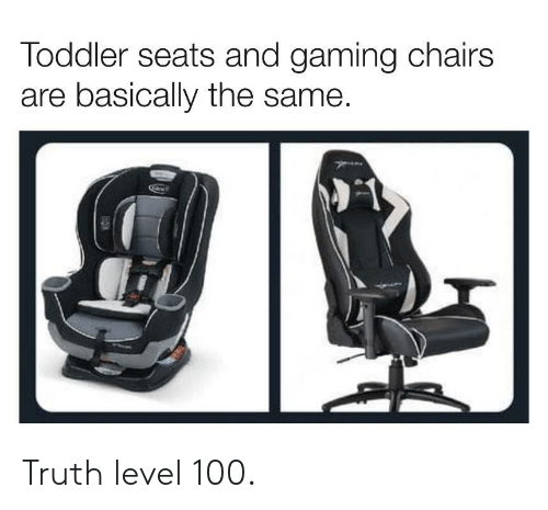 toddler: Toddler seats and gaming chairs  are basically the same. Truth level 100.