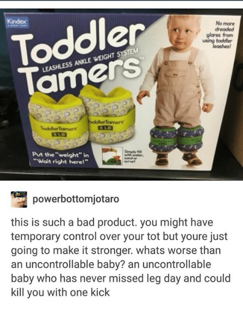 """Bad, Control, and Leg Day: Toddler  Tamers  No more  dreaded  glares from  toddler  LEASHLESS ANKLE WEIGHT SYSTEM  Tamers  ToddlerTamers  Put the """"weight"""" in  """"Wait right here!""""  powerbottomjotaro  this is such a bad product. you might have  temporary control over your tot but youre just  going to make it stronger. whats worse than  an uncontrollable baby? an uncontrollable  baby who has never missed leg day and could  kill you with one kick"""
