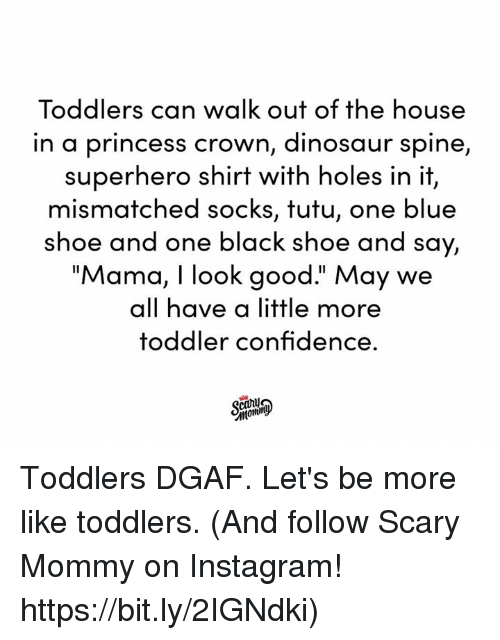 """Toddlers: Toddlers can walk out of the house  in a princess crown, dinosaur spine,  superhero shirt with holes in it,  mismatched socks, tutu, one blue  shoe and one black shoe and say,  """"Mama, I look good."""" May we  all have a little more  toddler confidence. Toddlers DGAF. Let's be more like toddlers.  (And follow Scary Mommy on Instagram! https://bit.ly/2IGNdki)"""