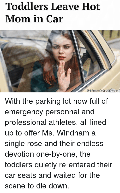 devotion: Toddlers Leave Hot  Mom in Car  Full Story thehardtimes.ne With the parking lot now full of emergency personnel and professional athletes, all lined up to offer Ms. Windham a single rose and their endless devotion one-by-one, the toddlers quietly re-entered their car seats and waited for the scene to die down.
