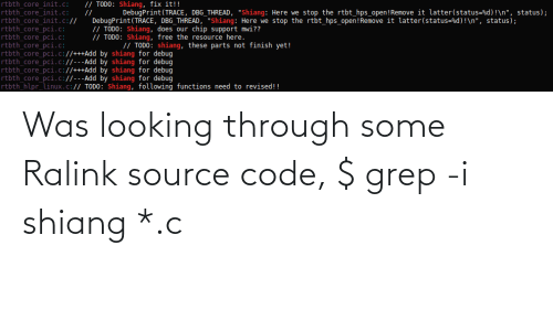 """Init: // TODO: Shiang, fix it!!  rtbth core init.c:  DebugPrint (TRACE, DBG THREAD, """"Shiang:Here we stop the rtbt hps open!Remove it latter(status=%d) !\n"""", status);  rtbth_core init.c:  rtbth core init.c://  rtbth core pci.c:  rtbth core pci.c:  rtbth core pci.c:  rtbth core pci.c://+++Add by shiang for debug  rtbth core pci.c://---Add by shiang for debug  rtbth_core_pci.c://+++Add by shiang for debug  rtbth_core_pci.c://---Add by shiang for debug  rtbth hlpr linux.c:// TODO: Shiang, following functions need to revised!!  //  DebugPrint (TRACE, DBG_THREAD, """"Shiang: Here we stop the rtbt_hps_open!Remove it latter(status=%d)!\n"""", status);  // TODO: Shiang, does our chip support mwi??  // TODO: Shiang, free the resource here.  // TODO: shiang, these parts not finish yet! Was looking through some Ralink source code, $ grep -i shiang *.c"""