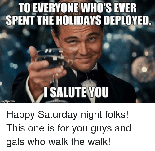 salutations: TOEVERYONE WHO's EVER  SPENT THE HOLIDAYS DEPLOYED.  I SALUTE YOU  inngflip com Happy Saturday night folks! This one is for you guys and gals who walk the walk!