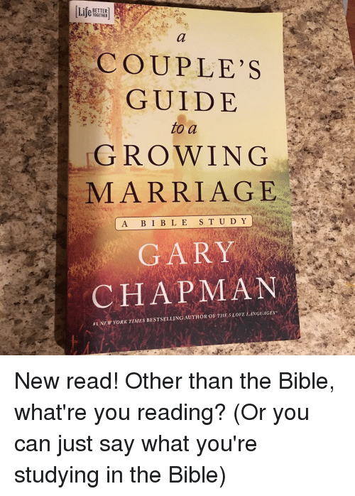 Marriage, Memes, and The Bible: TOGETHER  COUPLES  GUIDE  to a  GROWING  MARRIAGE  A B I B L E  S T U D Y  GAR  CHAPMAN  #1NEW YORK TIMES BESTSELLING AUTHOROF THE 5LOVE LANGUAGES New read! Other than the Bible, what're you reading? (Or you can just say what you're studying in the Bible)