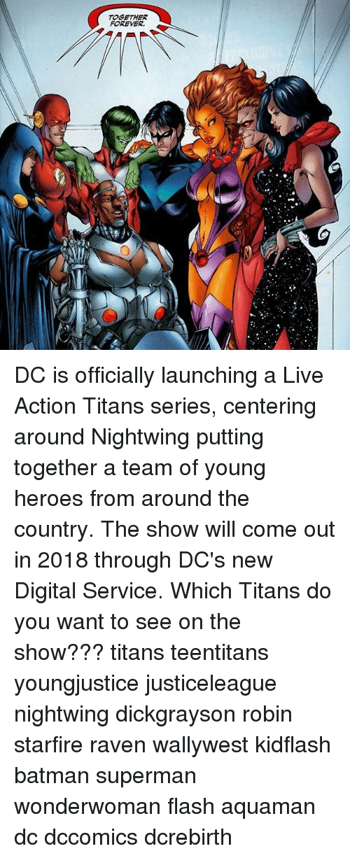 starfire: TOGETHER  FOREVER. DC is officially launching a Live Action Titans series, centering around Nightwing putting together a team of young heroes from around the country. The show will come out in 2018 through DC's new Digital Service. Which Titans do you want to see on the show??? titans teentitans youngjustice justiceleague nightwing dickgrayson robin starfire raven wallywest kidflash batman superman wonderwoman flash aquaman dc dccomics dcrebirth