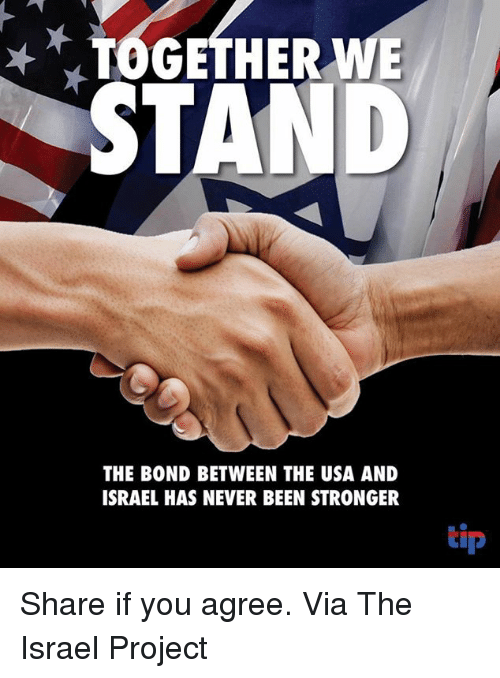 Memes, Israel, and Never: TOGETHER wE  STAND  THE BOND BETWEEN THE USA AND  ISRAEL HAS NEVER BEEN STRONGER  tip Share if you agree.  Via The Israel Project