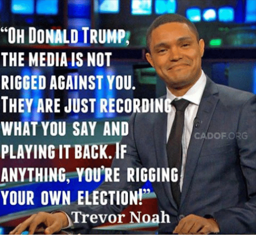 Donald Trump, Memes, and Noah: TOH DONALD TRUMP,  THE MEDIA IS NOT  RIGGED AGAINST YOU.  THEY ARE JUST RECORDIN  WHAT YOU SAY AND  CA DOF ORG  PLAYING IT BACK IF  ANYTHING, YOURE RIGGING  Trevor Noah