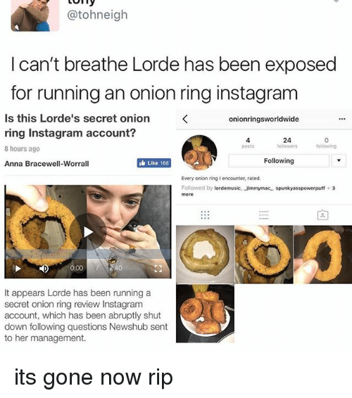 Onion Ring: @tohneigh  I can't breathe Lorde has been exposed  for running an onion ring instagram  Is this Lorde's secret onion  onionringsworldwide  ring Instagram account?  followers  following  posts  8 hours ago  Following  Like 166  Anna Bracewell-Worrall  Every onion ring I encounter, rated.  Followed by  ordemusic, jimmym  spunkyasspowerpuff 3  ac  more  0:00  It appears Lorde has been running a  secret onion ring review Instagram  account, which has been abruptly shut  down following questions Newshub sent  to her management. its gone now rip