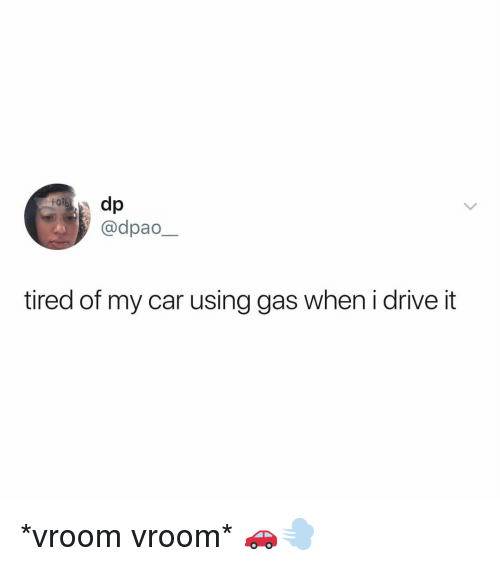 vroom: toib  @dpao  tired of my car using gas when i drive it *vroom vroom* 🚗💨