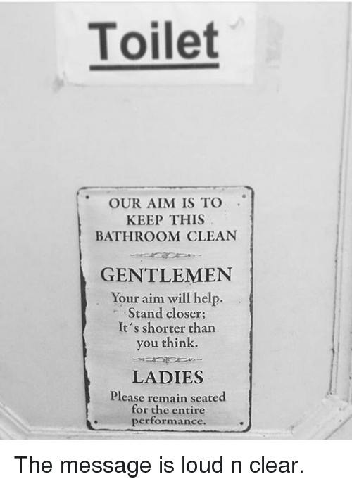 aime: Toilet  OUR AIM IS TO  KEEP THIS  BATHROOM CLEAN  GENTLEMEN  Your aim will help.  Stand closer;  It's shorter than  you think.  LADIES  Please remain seated  for the entire  performance. The message is loud n clear.