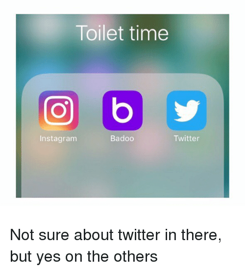 badoo: Toilet time  a b  Badoo  Twitter  Instagram Not sure about twitter in there, but yes on the others