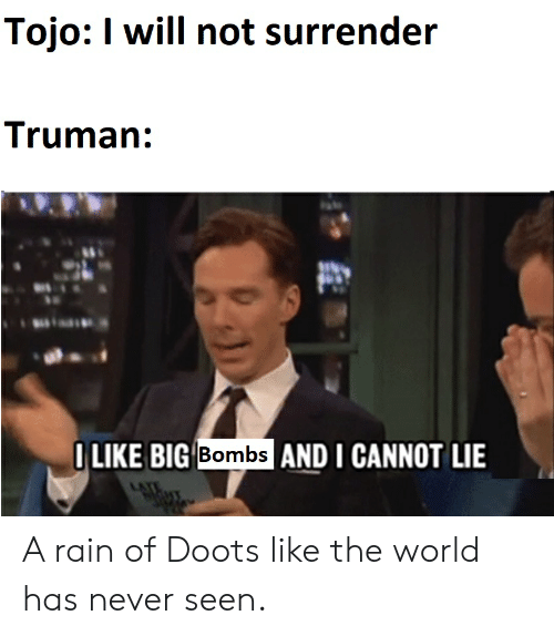 And I Cannot Lie: Tojo: I will not surrender  Truman:  OLIKE BIG Bombs AND I CANNOT LIE A rain of Doots like the world has never seen.