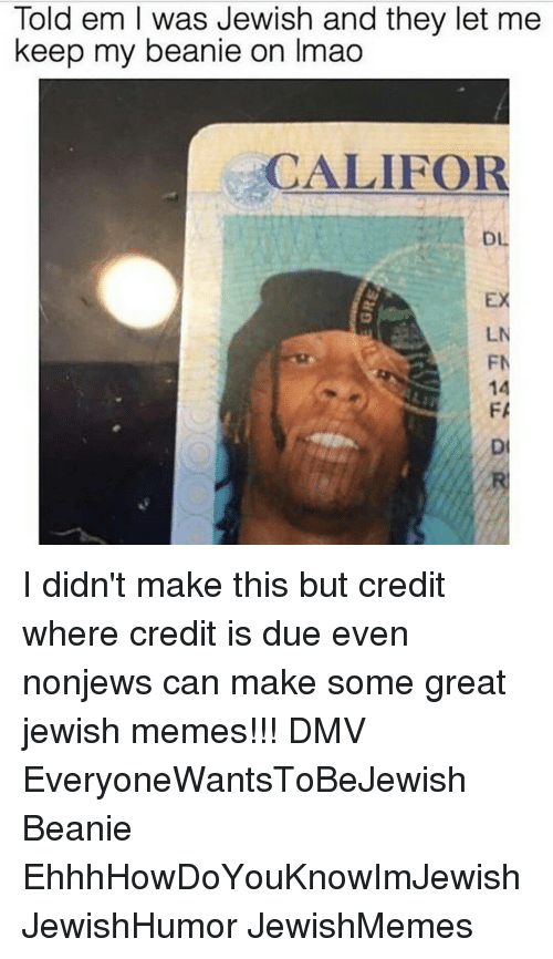 Jewish Memes: Told em l was Jewish and they let me  keep my beanie on Imao  CALIFOR  LN I didn't make this but credit where credit is due even nonjews can make some great jewish memes!!! DMV EveryoneWantsToBeJewish Beanie EhhhHowDoYouKnowImJewish JewishHumor JewishMemes