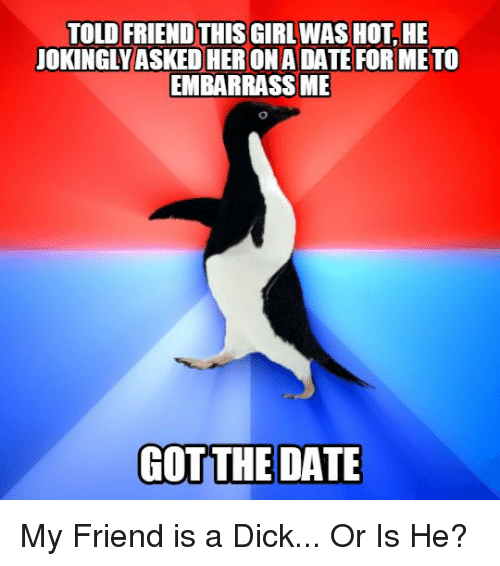 Best Wingman Ever: TOLD FRIENDTHISGIRLWAS HOT HE  JOKINGLYASKEDHERONA DATE FOR METO  EMBARRASSME  GOT THE DATE My Friend is a Dick... Or Is He?