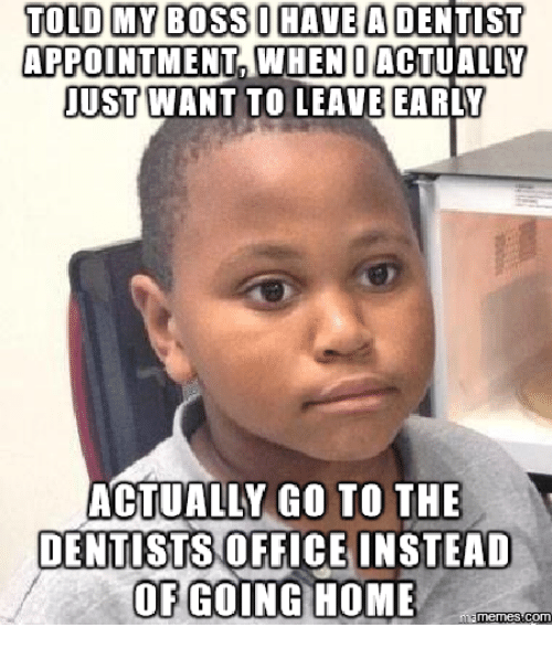 Boss, Dentist, and Go To: TOLD MY BOSS HAVE A DENTIST  APPOINTMENT WHEN I ACTUALLY  JUST WANT TO LEAVE EARLY  ACTUALLY GO TO THE  DENTISTS  OFFICE INSTEAD  OF GOING HOME  Memes