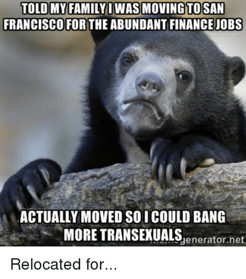 Family, Finance, and Jobs: TOLD MY FAMILY I WAS MONING TO SAN  FRANCISCO FOR  THE ABUNDANT FINANCE JOBS  ACTUALLY MOVED SOICOULD BANG  MORE TRANSEXUALS  net  generator. Relocated for...