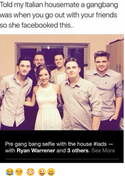 gang bang: Told my Italian housemate a gangbang  was when you go out with your friends  so she facebooked this..  Pre gang bang selfe with the house #lads  with Ryan Warrener and 3 others. See More 😂😏 😳 😜😁