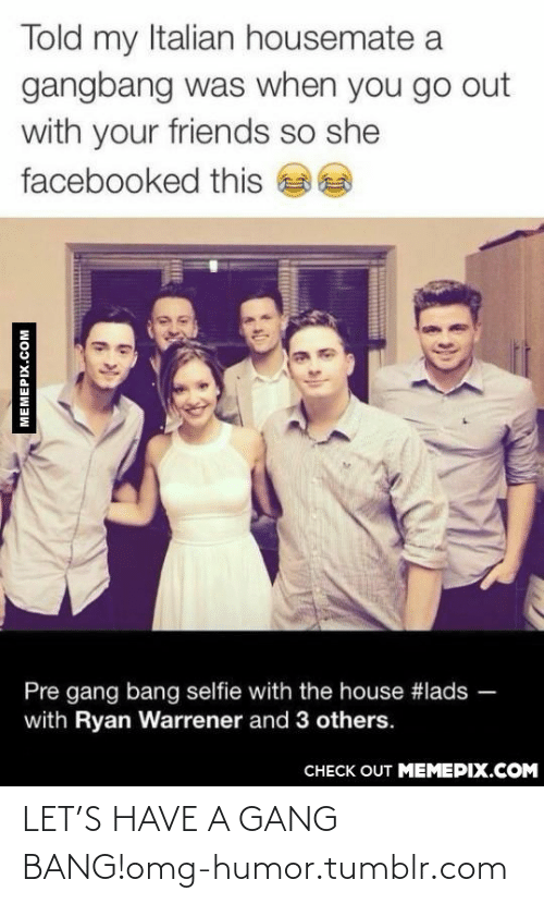 gangbang: Told my Italian housemate a  gangbang was when you go out  with your friends so she  facebooked this  Pre gang bang selfie with the house #lads  with Ryan Warrener and 3 others.  СНЕCK OUT MЕМЕРIХ.COM  MEMEPIX.COM LET'S HAVE A GANG BANG!omg-humor.tumblr.com