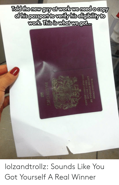 European Union: Told the new guy at work we need a capy  of his passport to verify his cligibility to  work, This is whatwe got..  EUROPEAN UNION  UNITED KINGDOM OF  GREAT  AND NORT REAND  PASSFORT lolzandtrollz:  Sounds Like You Got Yourself A Real Winner