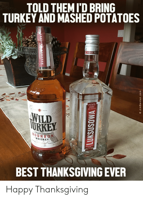 Turkey: TOLD THEMI'D BRING  TURKEY AND MASHED POTATOES  HA  RY VODKA POLIS  POTATO  VODKA  TRIPLE DISTILLED  TH C  WILD  TURKEY  EMTUCK  KENTUCKY STRAIGHT  BOURBON  WHISKEY  DISTILLER  40.5% ALC  (81 PROOF  NUTNE THUE  BEST THANKSGIVING EVER  LUKSUSOWA  O JimBenton.com Happy Thanksgiving
