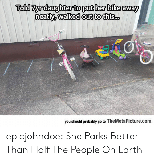 Parks: Told Zyrdaughter to put her bike away  out to this..  you should probably go to TheMetaPicture.com epicjohndoe:  She Parks Better Than Half The People On Earth